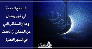 النصائح الصحية في شهر رمضان وعلاج المشاكل التي من الممكن أن تحدث في الشهر الفضيل