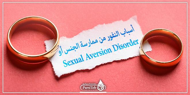 أسباب النفور من ممارسة الجنس أو Sexual Aversion Disorder